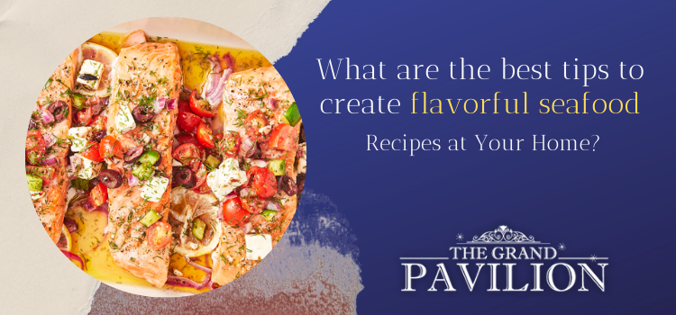 What are the best tips to create flavorful seafood recipes at your home