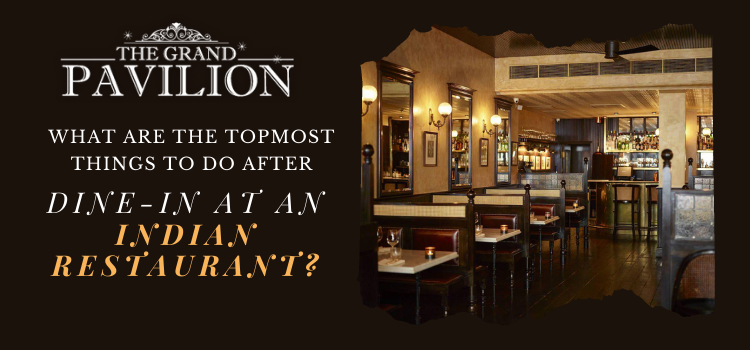 What are the topmost things to do after dine-in at an Indian restaurant?